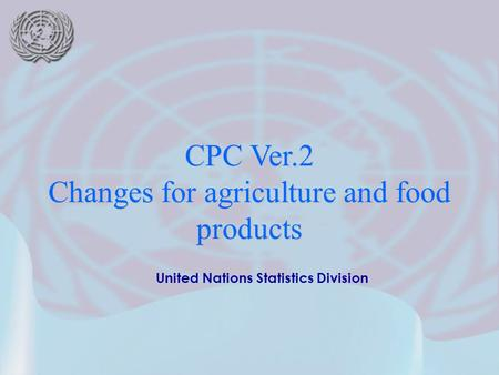 United Nations Statistics Division CPC Ver.2 Changes for agriculture and food products.