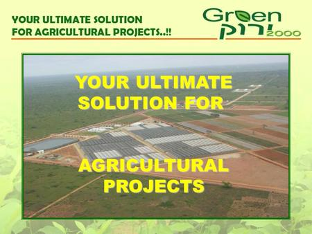 YOUR ULTIMATE SOLUTION FOR AGRICULTURAL PROJECTS.