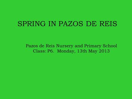 SPRING IN PAZOS DE REIS Pazos de Reis Nursery and Primary School Class: P6. Monday, 13th May 2013.
