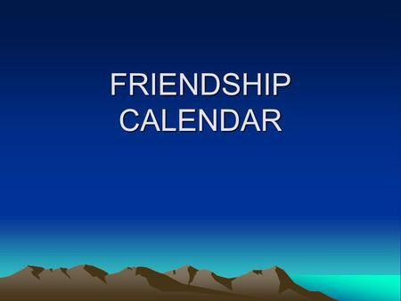 FRIENDSHIP CALENDAR. JANUARY MonTueWedThuFriSatSun 12345 6789101112 13141516171819 20212223242526 2728293031 1 Click here to go to the next month.