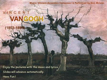 V I N C E N T VANGOGH (1853-1890) Music: Vincent (Acoustic) Composed & Performed by Don Mclean Enjoy the pictures with the music and lyrics. Slides will.
