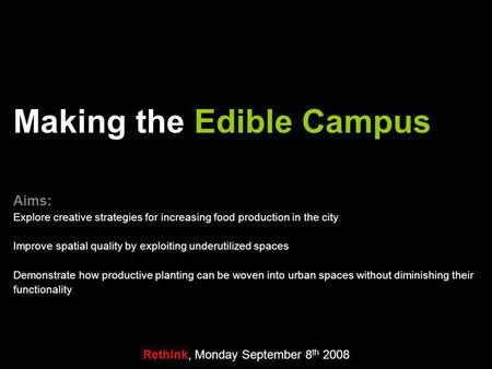 Rethink, Monday September 8 th 2008 Making the Edible Campus Aims: Explore creative strategies for increasing food production in the city Improve spatial.