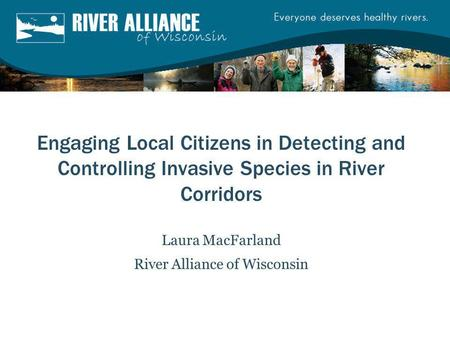 Engaging Local Citizens in Detecting and Controlling Invasive Species in River Corridors Laura MacFarland River Alliance of Wisconsin.