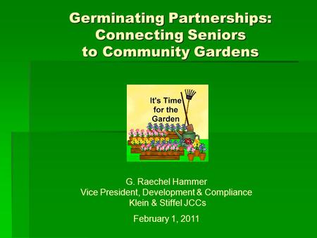 Germinating Partnerships: Connecting Seniors to Community Gardens G. Raechel Hammer Vice President, Development & Compliance Klein & Stiffel JCCs February.