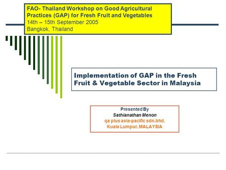 Implementation of GAP in the Fresh Fruit & Vegetable Sector in Malaysia Presented By Sathianathan Menon qa plus asia-pacific sdn.bhd. Kuala Lumpur, MALAYSIA.