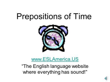 Prepositions of Time www.ESLAmerica.US The English language website where everything has sound!