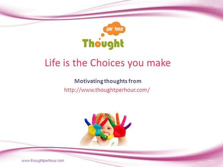 Life is the Choices you make Motivating thoughts from