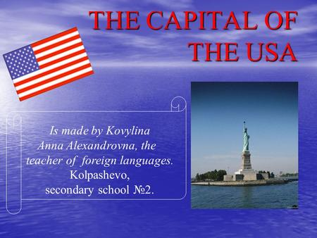 THE CAPITAL OF THE USA Is made by Kovylina Anna Alexandrovna, the teacher of foreign languages. Kolpashevo, secondary school 2.