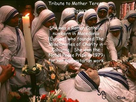 Click Tribute to Mother Teresa 1910-1997 She was a Roman Catholic nun born in Macedonia [Europe] who founded The Missionaries of Charity in Calcutta…