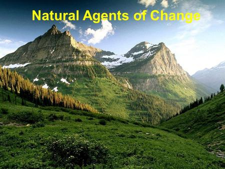Natural Agents of Change. Earths surface changes constantly. Natural processes that occur on the Earths surface change the shape of the land. These processes.
