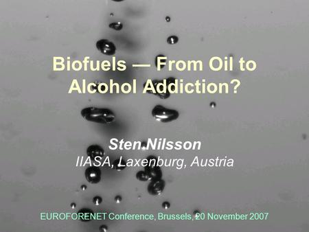 Forestry Program Biofuels From Oil to Alcohol Addiction? Sten Nilsson IIASA, Laxenburg, Austria EUROFORENET Conference, Brussels, 20 November 2007.