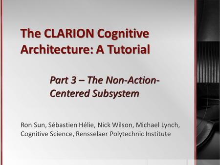 The CLARION Cognitive Architecture: A Tutorial Part 3 – The Non-Action- Centered Subsystem Ron Sun, Sébastien Hélie, Nick Wilson, Michael Lynch, Cognitive.
