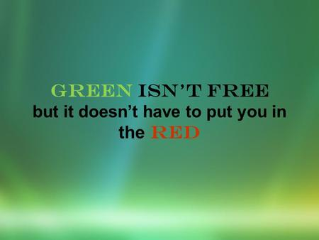 GREEN ISNT FREE but it doesnt have to put you in the RED.