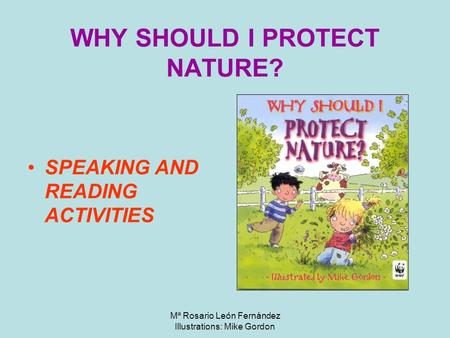 Mª Rosario León Fernández Illustrations: Mike Gordon WHY SHOULD I PROTECT NATURE? SPEAKING AND READING ACTIVITIES.