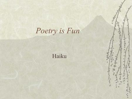 Poetry is Fun Haiku Major form of Japanese verse evolving in 17th century 17 syllables separated into 3 lines of 5, 7, and 5 does not rhyme Usually contains.