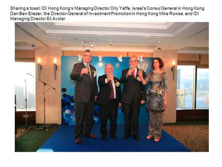 Sharing a toast: IDI Hong Kong's Managing Director Orly Yaffe, Israel's Consul General in Hong Kong Dan Ben Eliezer, the Director-General of Investment.