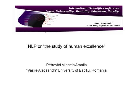 NLP or the study of human excellence Petrovici Mihaela Amalia Vasile Alecsandri University of Bacău, Romania.