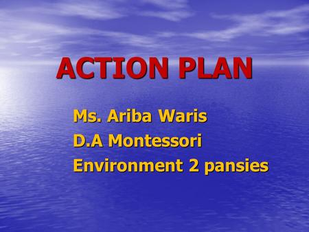 ACTION PLAN Ms. Ariba Waris D.A Montessori Environment 2 pansies.