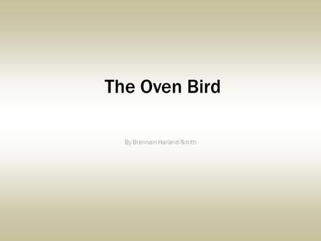 The Oven Bird By Brennain Harland-Smith. There is a Singer everyone has heard, Loud, a mid-Summer and a mid-wood bird, Who makes the solid-wood tree trunks.