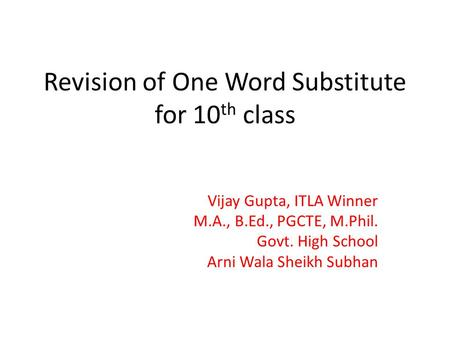 Revision of One Word Substitute for 10 th class Vijay Gupta, ITLA Winner M.A., B.Ed., PGCTE, M.Phil. Govt. High School Arni Wala Sheikh Subhan.