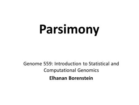 Parsimony Genome 559: Introduction to Statistical and Computational Genomics Elhanan Borenstein.