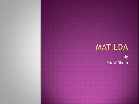 By Karla Dixon This story is about a little girl named Matilda. She is very smart, she has two mean parents that dont really pay any attention to her.