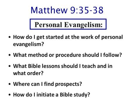 Matthew 9:35-38 How do I get started at the work of personal evangelism? What method or procedure should I follow? What Bible lessons should I teach and.