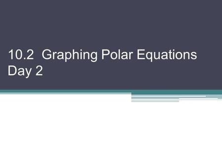 10.2 Graphing Polar Equations Day 2