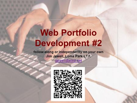 Web Portfolio Development #2 follow along or Independently on your own Jim Jewell, Loma Park I.T.F.