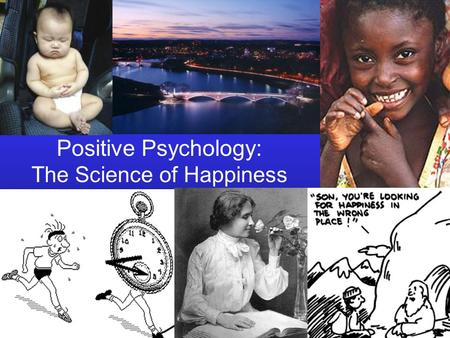 Positive Psychology: The Science of Happiness. Bridging Ivory Tower and Main Street The objective of positive psychology is to unite the rigor of academic.