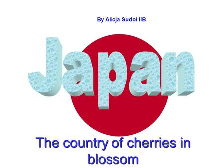 The country of cherries in blossom By Alicja By Alicja Sudoł IIB.