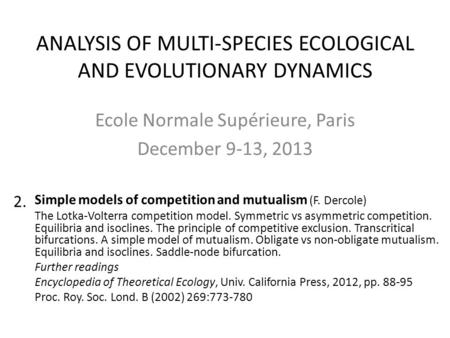 ANALYSIS OF MULTI-SPECIES ECOLOGICAL AND EVOLUTIONARY DYNAMICS Ecole Normale Supérieure, Paris December 9-13, 2013 Simple models of competition and mutualism.
