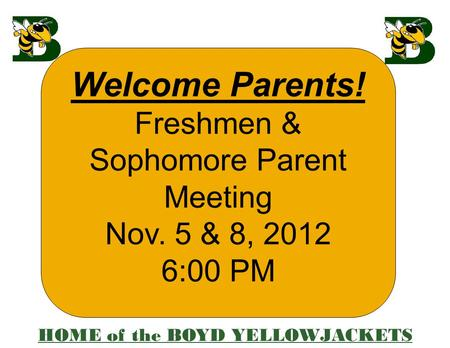 Welcome Parents! Freshmen & Sophomore Parent Meeting Nov. 5 & 8, 2012 6:00 PM HOME of the BOYD YELLOWJACKETS.