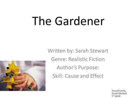 The Gardener Written by: Sarah Stewart Genre: Realistic Fiction Authors Purpose: Skill: Cause and Effect PowerPoint by: Susan Mumper 3 rd grade.