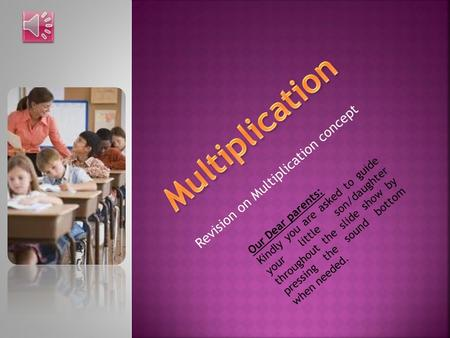 Revision on Multiplication concept Our Dear parents: Kindly you are asked to guide your little son/daughter throughout the slide show by pressing the.