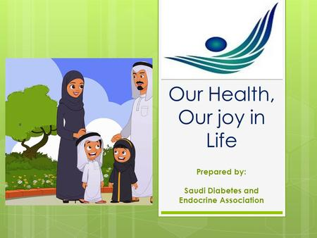 Our Health, Our joy in Life Prepared by: Saudi Diabetes and Endocrine Association.