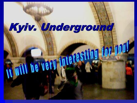 Kyiv. Underground. Have you ever been in Kyiv? It is really a beautiful city! There are a lot of interes- ting places in it. You can see ancient buildings:
