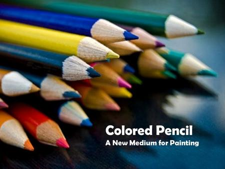 Colored Pencil A New Medium for Painting. Colored Pencil: For those of you who are not familiar with colored pencils you may have the preconceived notion.