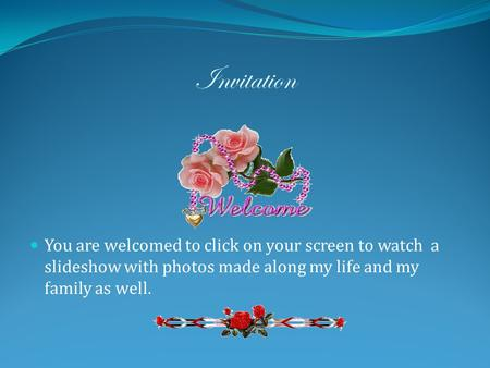 Invitation You are welcomed to click on your screen to watch a slideshow with photos made along my life and my family as well.