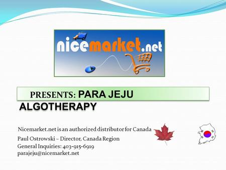 PRESENTS: PARA JEJU ALGOTHERAPY Nicemarket.net is an authorized distributor for Canada Paul Ostrowski – Director, Canada Region General Inquiries: 403-915-6919.