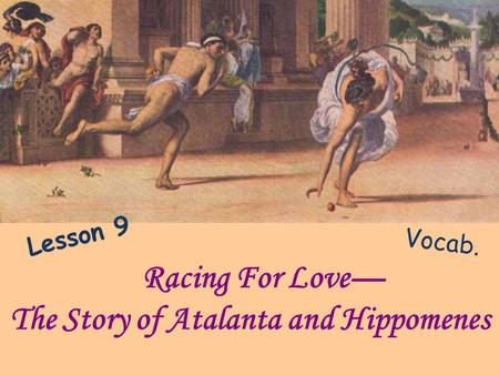 Racing For Love The Story of Atalanta and Hippomenes Vocab. Lesson 9.