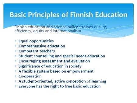 Finnish education and science policy stresses quality, efficiency, equity and internationalism Equal opportunities Comprehensive education Competent teachers.