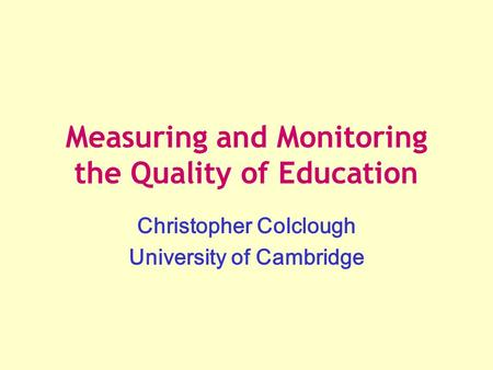 Measuring and Monitoring the Quality of Education Christopher Colclough University of Cambridge.