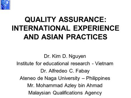 QUALITY ASSURANCE: INTERNATIONAL EXPERIENCE AND ASIAN PRACTICES Dr. Kim D. Nguyen Institute for educational research - Vietnam Dr. Alfredeo C. Fabay Ateneo.