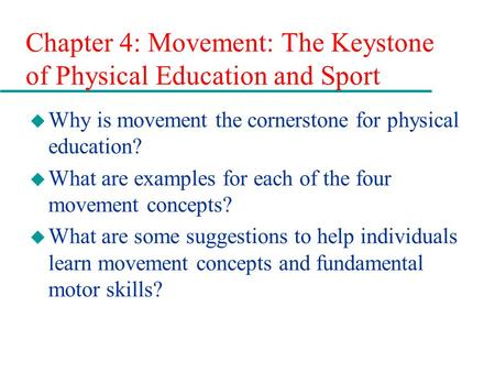 Chapter 4: Movement: The Keystone of Physical Education and Sport u Why is movement the cornerstone for physical education? u What are examples for each.