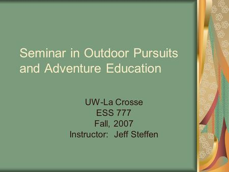 Seminar in Outdoor Pursuits and Adventure Education UW-La Crosse ESS 777 Fall, 2007 Instructor: Jeff Steffen.