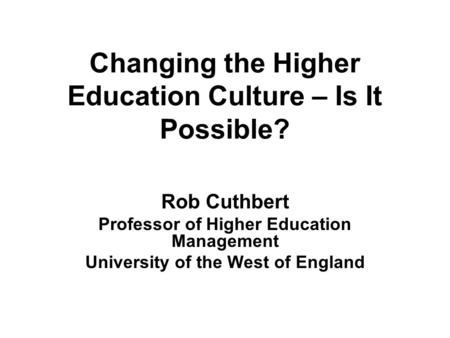Changing the Higher Education Culture – Is It Possible? Rob Cuthbert Professor of Higher Education Management University of the West of England.
