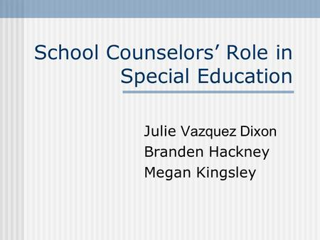 School Counselors Role in Special Education Julie Vazquez Dixon Branden Hackney Megan Kingsley.