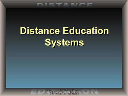 Copyright © 2003 by Pearson Education, Inc. All rights reserved. Distance Education Systems.
