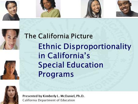 Addressing Disproportionality in California's Special Education Programs Prepared by Dr. McDaniel 1 The California Picture Ethnic Disproportionality in.